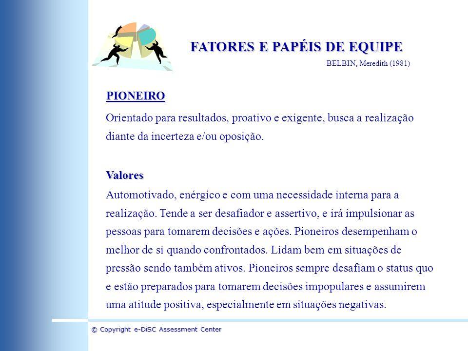 © Copyright e-DiSC Assessment Center FATORES E PAPÉIS DE EQUIPE BELBIN, Meredith (1981) PIONEIRO Orientado para resultados, proativo e exigente, busca