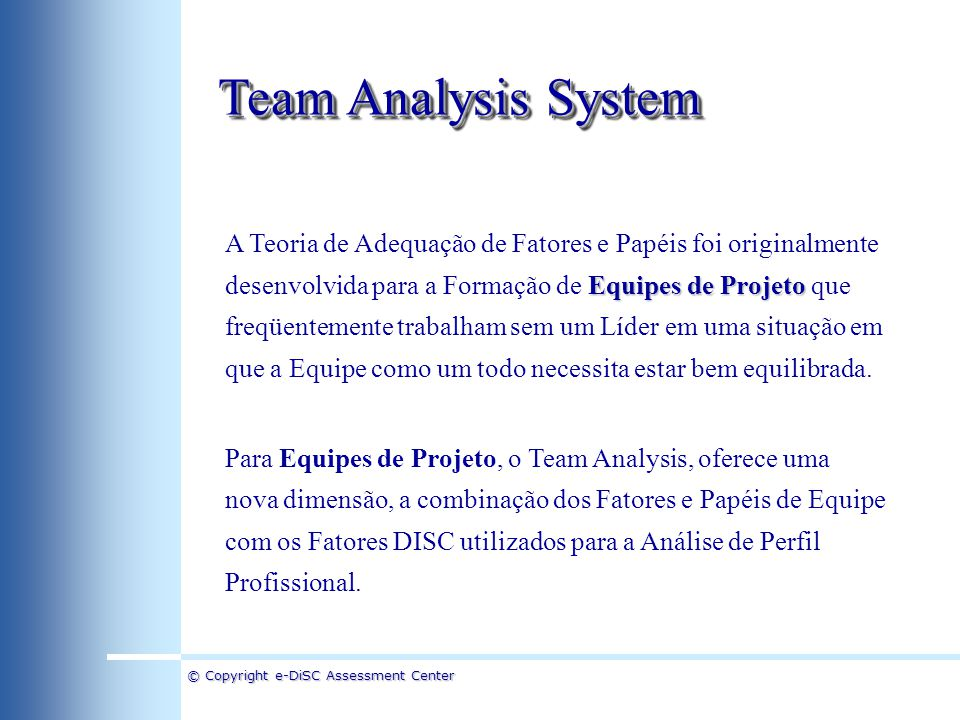 © Copyright e-DiSC Assessment Center Team Analysis System Equipes de Projeto A Teoria de Adequação de Fatores e Papéis foi originalmente desenvolvida