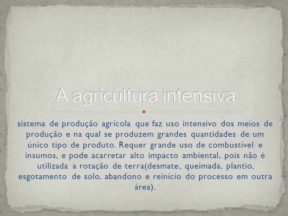 sistema de produção agrícola que faz uso intensivo dos meios de produção e na qual se produzem grandes quantidades de um único tipo de produto.
