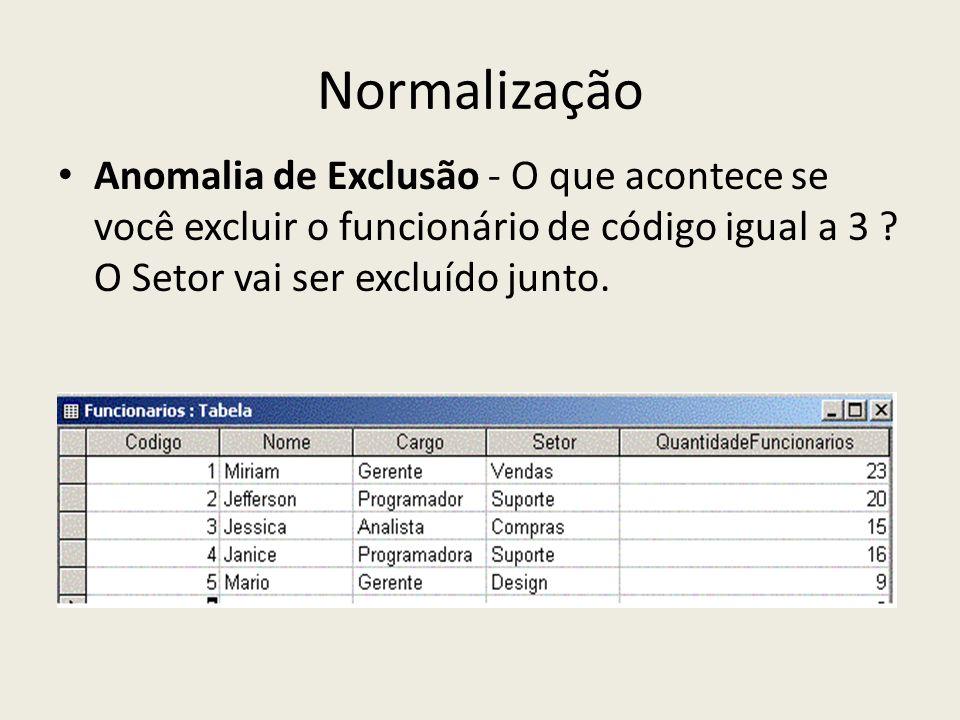 Normalização Anomalia de Exclusão - O que acontece se você excluir o funcionário de código igual a 3 ? O Setor vai ser excluído junto.