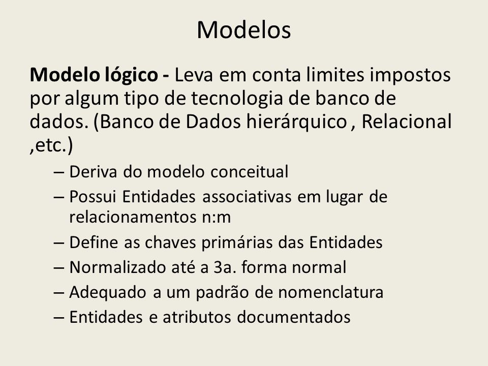 Modelos Modelo Físico - Leva em consideração limites impostos pelo SGBD (Sistema Gerenciador de Banco de dados) e pelos requisitos não funcionais dos programas que acessam os dados – Elaborado a partir do modelo lógico – Pode variar segundo o SGBD – Possui tabelas e colunas