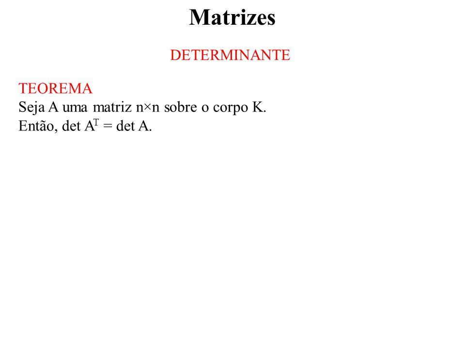 Matrizes DETERMINANTE TEOREMA Seja A uma matriz n×n sobre o corpo K. Então, det A T = det A.