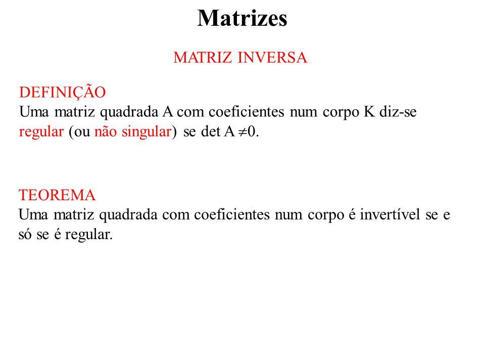 Matrizes MATRIZ INVERSA DEFINIÇÃO Uma matriz quadrada A com coeficientes num corpo K diz-se regular (ou não singular) se det A  0.