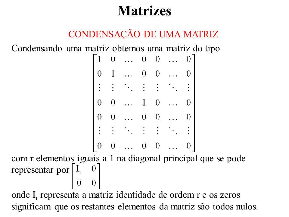 Matrizes CONDENSAÇÃO DE UMA MATRIZ Condensando uma matriz obtemos uma matriz do tipo com r elementos iguais a 1 na diagonal principal que se pode representar por onde I r representa a matriz identidade de ordem r e os zeros significam que os restantes elementos da matriz são todos nulos.