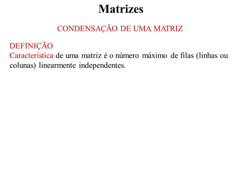 Matrizes CONDENSAÇÃO DE UMA MATRIZ DEFINIÇÃO Característica de uma matriz é o número máximo de filas (linhas ou colunas) linearmente independentes.