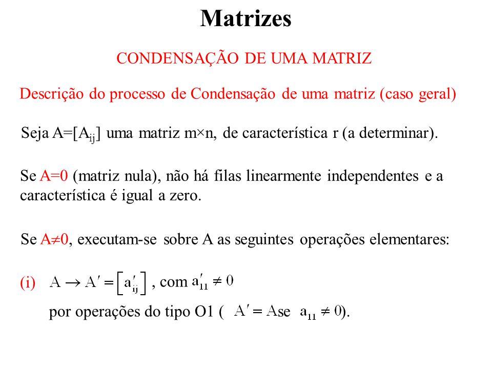 Matrizes CONDENSAÇÃO DE UMA MATRIZ Descrição do processo de Condensação de uma matriz (caso geral) Seja A=[A ij ] uma matriz m×n, de característica r (a determinar).