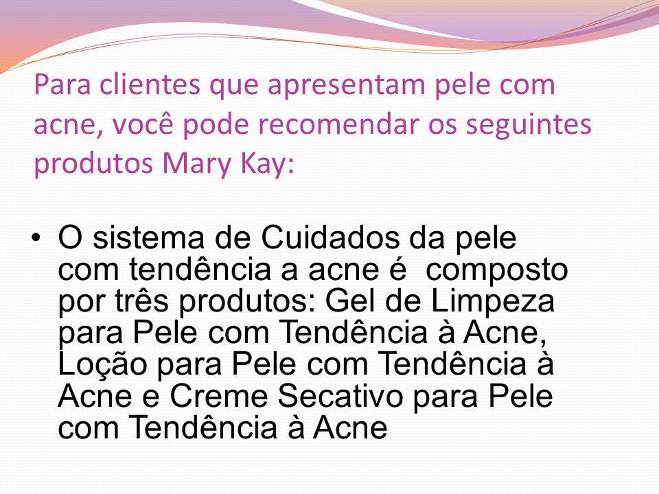 Para clientes que apresentam pele com acne, você pode recomendar os seguintes produtos Mary Kay: O sistema de Cuidados da pele com tendência a acne é composto por três produtos: Gel de Limpeza para Pele com Tendência à Acne, Loção para Pele com Tendência à Acne e Creme Secativo para Pele com Tendência à Acne
