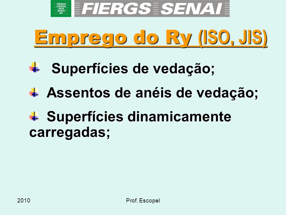 2010Prof. Escopel Emprego do Ry (ISO, JIS)  Superfícies de vedação;  Assentos de anéis de vedação;  Superfícies dinamicamente carregadas;