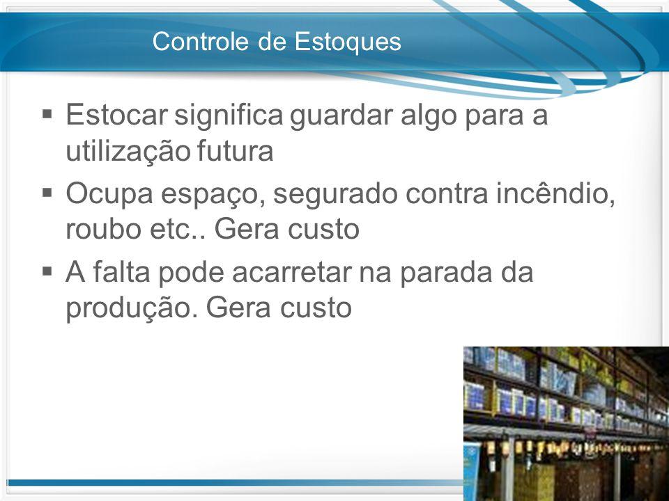 Controle de Estoques  Estocar significa guardar algo para a utilização futura  Ocupa espaço, segurado contra incêndio, roubo etc.. Gera custo  A fa