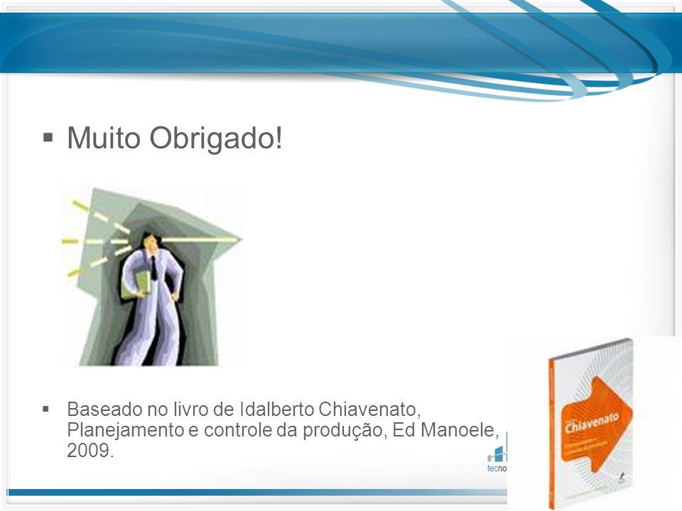  Muito Obrigado!  Baseado no livro de Idalberto Chiavenato, Planejamento e controle da produção, Ed Manoele, 2009.