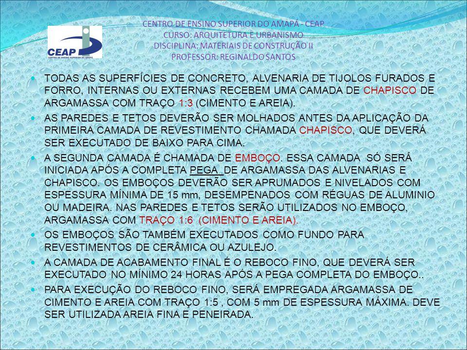CENTRO DE ENSINO SUPERIOR DO AMAPÁ - CEAP CURSO: ARQUITETURA E URBANISMO DISCIPLINA: MATERIAIS DE CONSTRUÇÃO II PROFESSOR: REGINALDO SANTOS TODAS AS SUPERFÍCIES DE CONCRETO, ALVENARIA DE TIJOLOS FURADOS E FORRO, INTERNAS OU EXTERNAS RECEBEM UMA CAMADA DE CHAPISCO DE ARGAMASSA COM TRAÇO 1:3 (CIMENTO E AREIA).