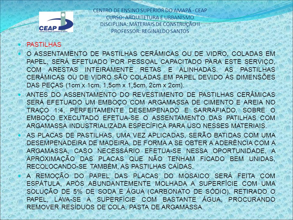 CENTRO DE ENSINO SUPERIOR DO AMAPÁ - CEAP CURSO: ARQUITETURA E URBANISMO DISCIPLINA: MATERIAIS DE CONSTRUÇÃO II PROFESSOR: REGINALDO SANTOS PASTILHAS O ASSENTAMENTO DE PASTILHAS CERÂMICAS OU DE VIDRO, COLADAS EM PAPEL, SERÁ EFETUADO POR PESSOAL CAPACITADO PARA ESTE SERVIÇO, COM ARESTAS INTEIRAMENTE RETAS E ALINHADAS.