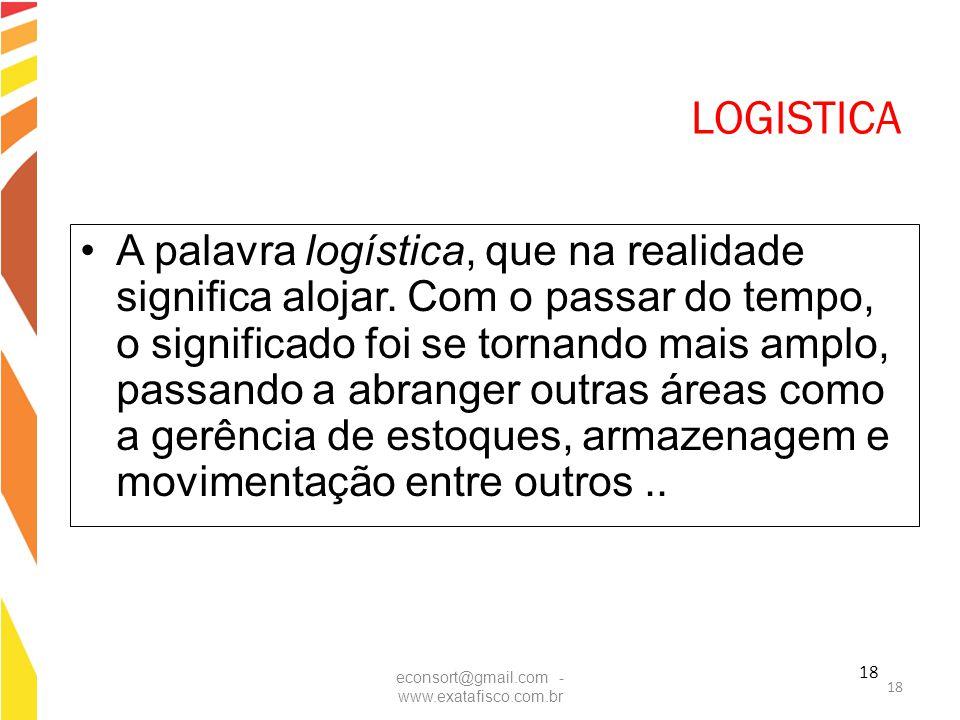 18 LOGISTICA A palavra logística, que na realidade significa alojar. Com o passar do tempo, o significado foi se tornando mais amplo, passando a abran