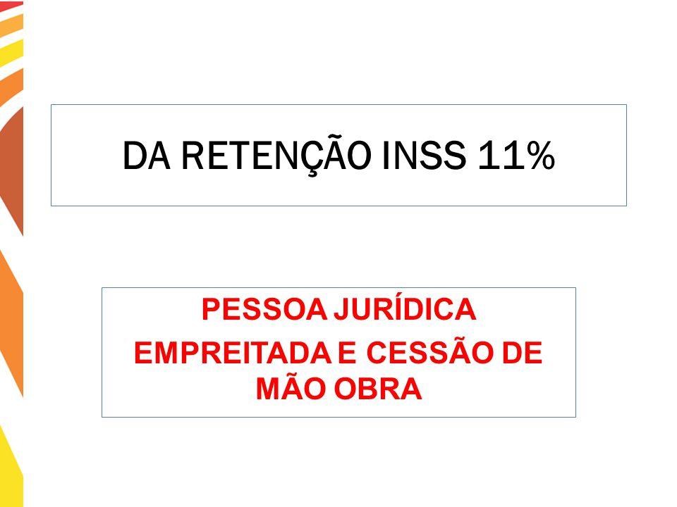 DA RETENÇÃO INSS 11% PESSOA JURÍDICA EMPREITADA E CESSÃO DE MÃO OBRA