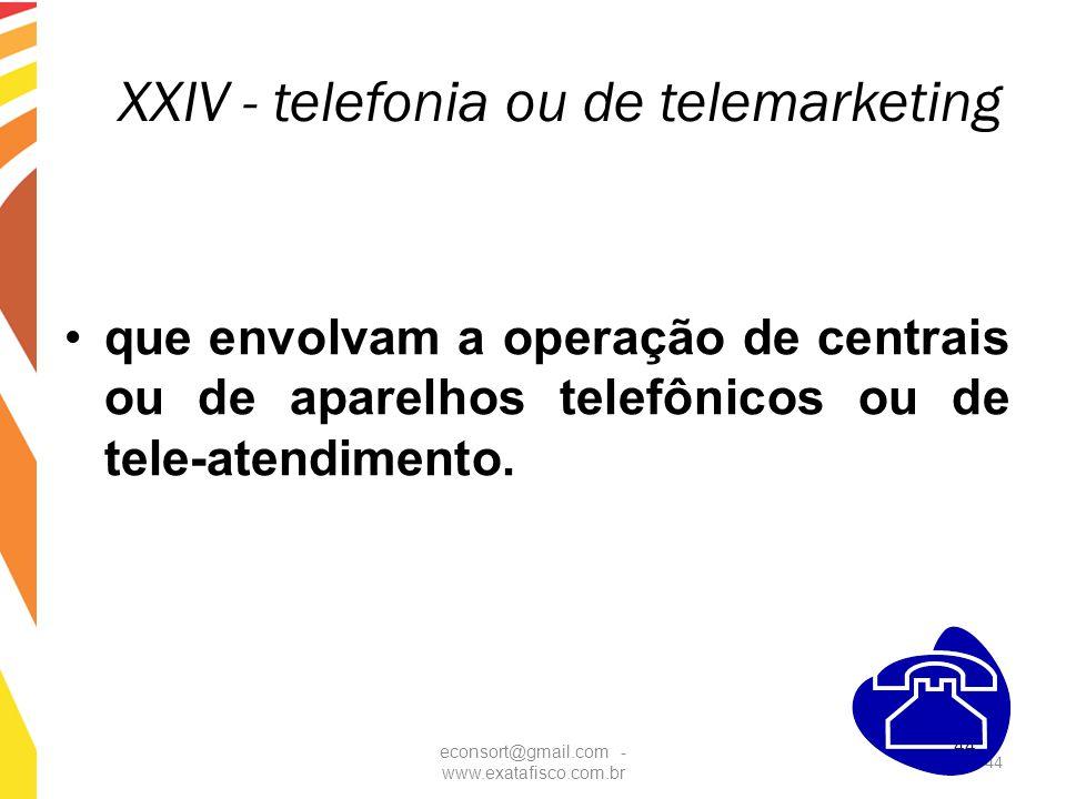 44 XXIV - telefonia ou de telemarketing que envolvam a operação de centrais ou de aparelhos telefônicos ou de tele-atendimento. econsort@gmail.com - w