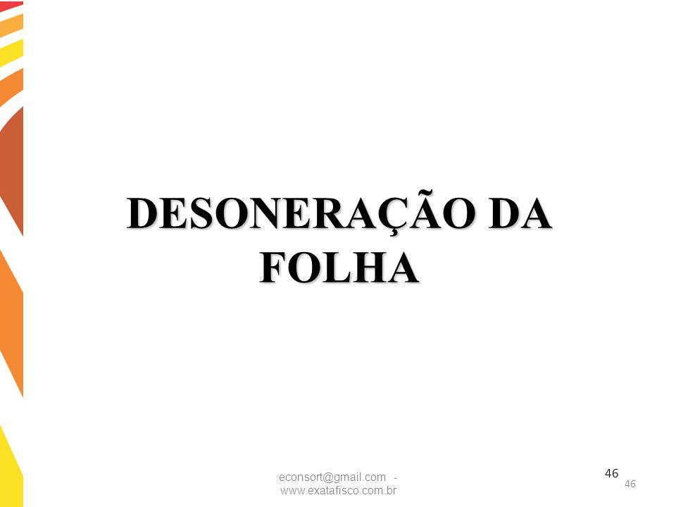 DESONERAÇÃO DA FOLHA econsort@gmail.com - www.exatafisco.com.br 46