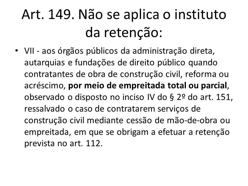 Art. 149. Não se aplica o instituto da retenção: VII - aos órgãos públicos da administração direta, autarquias e fundações de direito público quando c