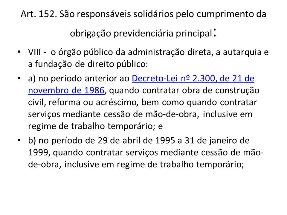 Art. 152. São responsáveis solidários pelo cumprimento da obrigação previdenciária principal : VIII - o órgão público da administração direta, a autar