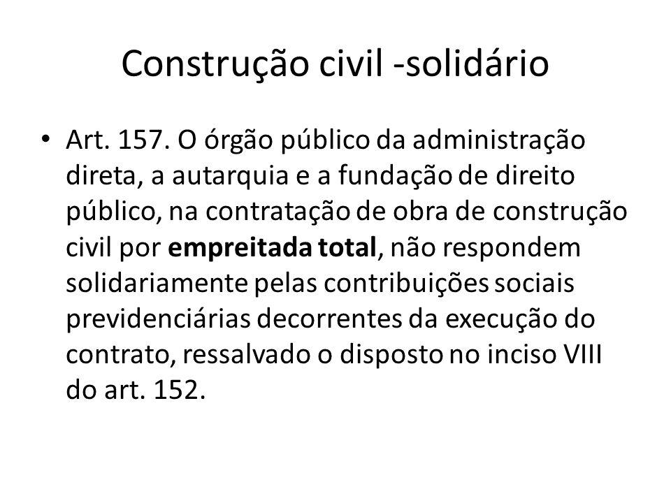 Construção civil -solidário Art. 157. O órgão público da administração direta, a autarquia e a fundação de direito público, na contratação de obra de