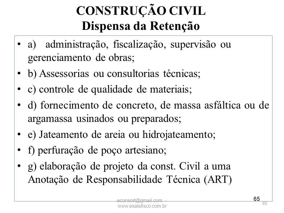 65 CONSTRUÇÃO CIVIL Dispensa da Retenção a)administração, fiscalização, supervisão ou gerenciamento de obras; b) Assessorias ou consultorias técnicas;