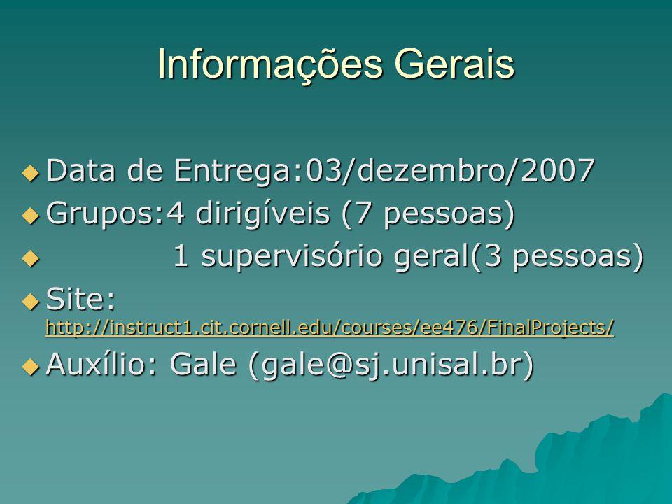 Informações Gerais  Data de Entrega:03/dezembro/2007  Grupos:4 dirigíveis (7 pessoas)  1 supervisório geral(3 pessoas)  Site: http://instruct1.cit.cornell.edu/courses/ee476/FinalProjects/ http://instruct1.cit.cornell.edu/courses/ee476/FinalProjects/  Auxílio: Gale (gale@sj.unisal.br)