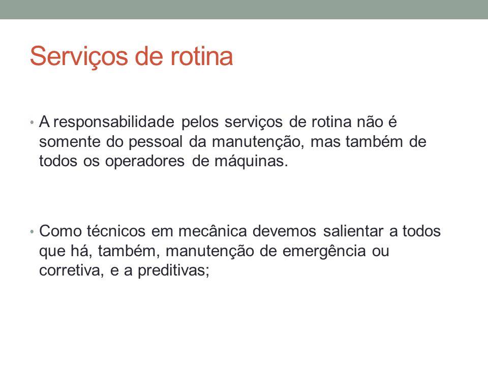 Serviços de rotina A responsabilidade pelos serviços de rotina não é somente do pessoal da manutenção, mas também de todos os operadores de máquinas.