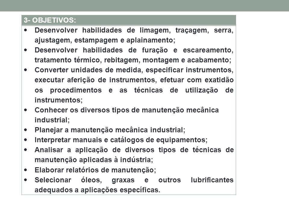 3- OBJETIVOS:  Desenvolver habilidades de limagem, traçagem, serra, ajustagem, estampagem e aplainamento;  Desenvolver habilidades de furação e escareamento, tratamento térmico, rebitagem, montagem e acabamento;  Converter unidades de medida, especificar instrumentos, executar aferição de instrumentos, efetuar com exatidão os procedimentos e as técnicas de utilização de instrumentos;  Conhecer os diversos tipos de manutenção mecânica industrial;  Planejar a manutenção mecânica industrial;  Interpretar manuais e catálogos de equipamentos;  Analisar a aplicação de diversos tipos de técnicas de manutenção aplicadas à indústria;  Elaborar relatórios de manutenção;  Selecionar óleos, graxas e outros lubrificantes adequados a aplicações específicas.