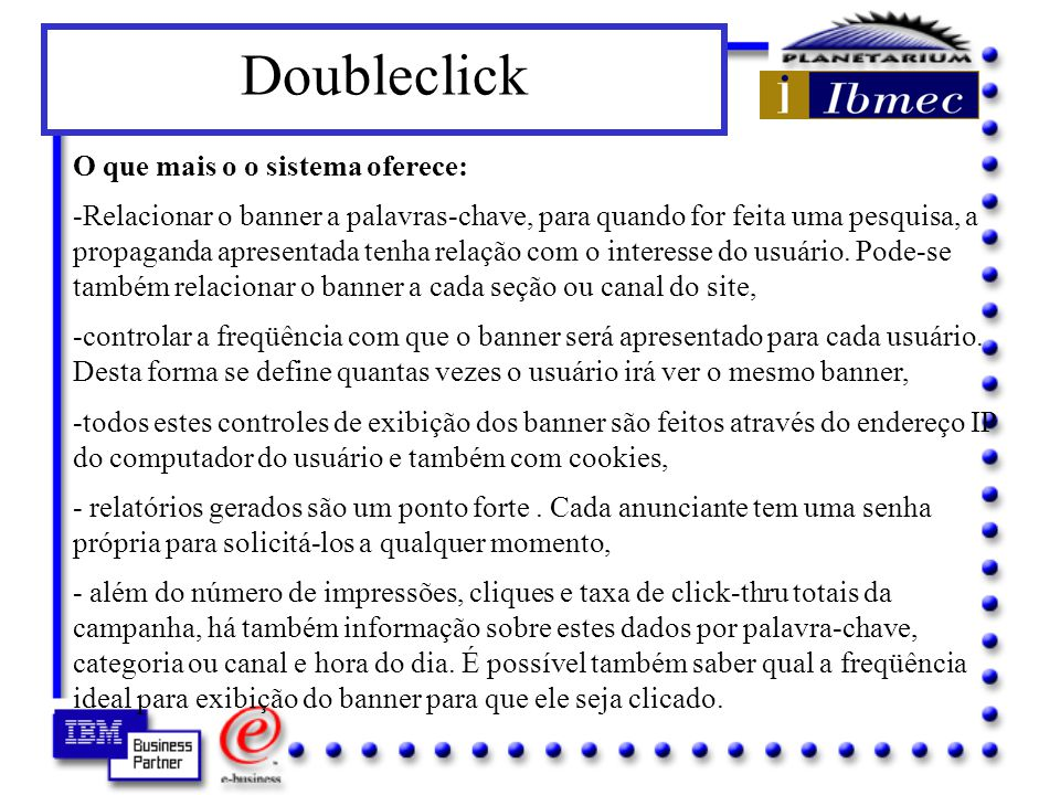 Como é o DART O DART (Dynamic Advertising Reporting and Targeting) é um serviço prestado pela DoubleClick que não necessita a instalação de nenhum software ou hardware, somente a inclusão de algumas linhas de HTML que instrui o browser do usuário a solicitar a propaganda diretamente nos servidores da DoubleClick.