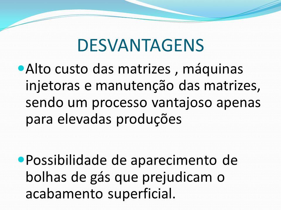 DESVANTAGENS Alto custo das matrizes, máquinas injetoras e manutenção das matrizes, sendo um processo vantajoso apenas para elevadas produções Possibi