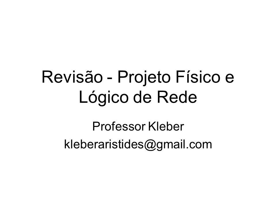 Revisão - Projeto Físico e Lógico de Rede Professor Kleber kleberaristides@gmail.com