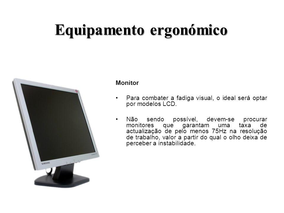 Equipamento ergonómico Monitor Para combater a fadiga visual, o ideal será optar por modelos LCD. Não sendo possível, devem-se procurar monitores que