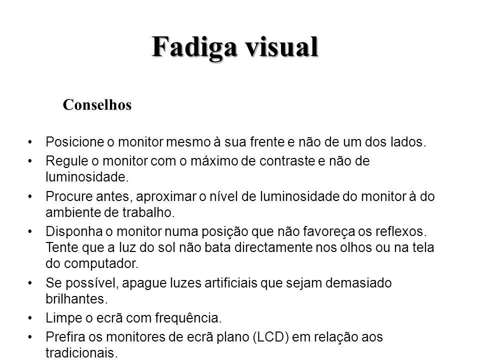 Fadiga visual Posicione o monitor mesmo à sua frente e não de um dos lados. Regule o monitor com o máximo de contraste e não de luminosidade. Procure