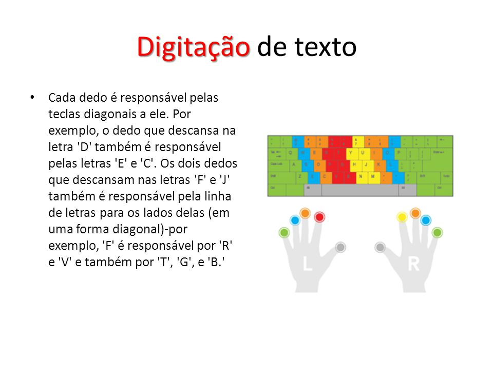 Digitação Digitação de texto Cada dedo é responsável pelas teclas diagonais a ele. Por exemplo, o dedo que descansa na letra 'D' também é responsável