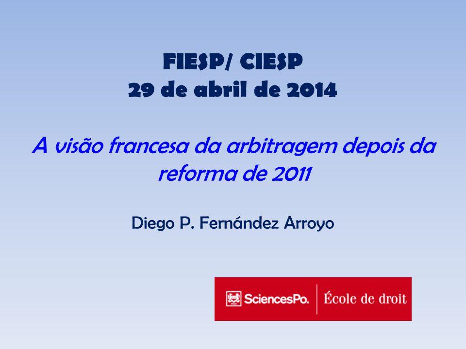 FIESP/ CIESP 29 de abril de 2014 A visão francesa da arbitragem depois da reforma de 2011 Diego P.