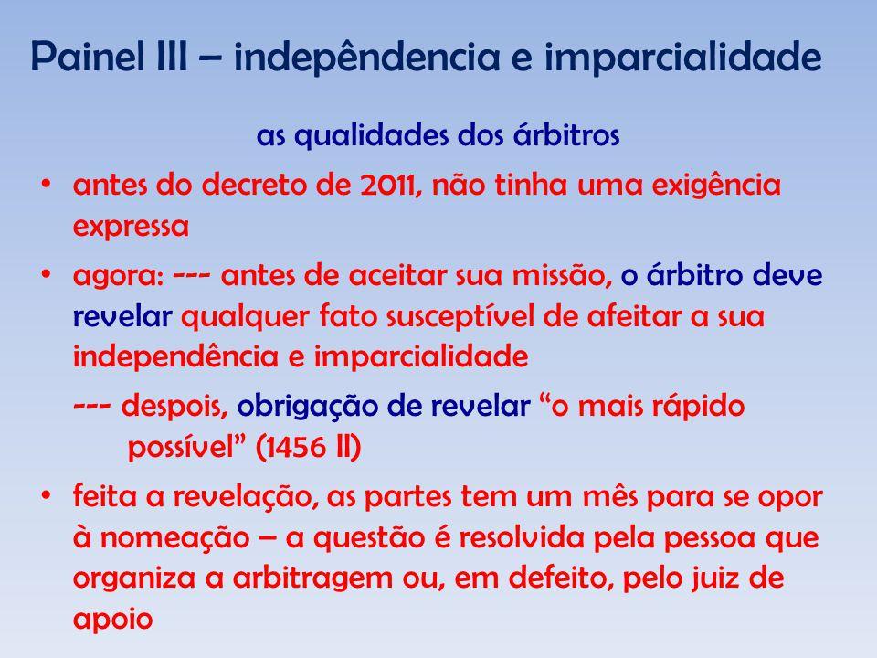 Painel III – indepêndencia e imparcialidade as qualidades dos árbitros antes do decreto de 2011, não tinha uma exigência expressa agora: --- antes de aceitar sua missão, o árbitro deve revelar qualquer fato susceptível de afeitar a sua independência e imparcialidade --- despois, obrigação de revelar o mais rápido possível (1456 II) feita a revelação, as partes tem um mês para se opor à nomeação – a questão é resolvida pela pessoa que organiza a arbitragem ou, em defeito, pelo juiz de apoio