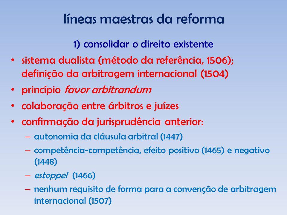 líneas maestras da reforma 1) consolidar o direito existente sistema dualista (método da referência, 1506); definição da arbitragem internacional (1504) princípio favor arbitrandum colaboração entre árbitros e juízes confirmação da jurisprudência anterior: – autonomia da cláusula arbitral (1447) – competência-competência, efeito positivo (1465) e negativo (1448) – estoppel (1466) – nenhum requisito de forma para a convenção de arbitragem internacional (1507)