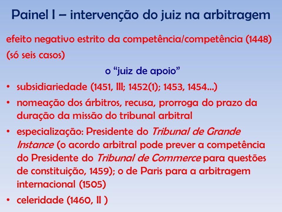 Painel I – intervenção do juiz na arbitragem efeito negativo estrito da competência/competência (1448) (só seis casos) o juiz de apoio subsidiariedade (1451, III; 1452(1); 1453, 1454…) nomeação dos árbitros, recusa, prorroga do prazo da duração da missão do tribunal arbitral especialização: Presidente do Tribunal de Grande Instance (o acordo arbitral pode prever a competência do Presidente do Tribunal de Commerce para questões de constituição, 1459); o de Paris para a arbitragem internacional (1505) celeridade (1460, II )