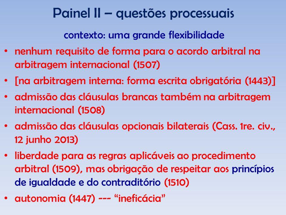 Painel II – questões processuais contexto: uma grande flexibilidade nenhum requisito de forma para o acordo arbitral na arbitragem internacional (1507) [na arbitragem interna: forma escrita obrigatória (1443)] admissão das cláusulas brancas também na arbitragem internacional (1508) admissão das cláusulas opcionais bilaterais (Cass.
