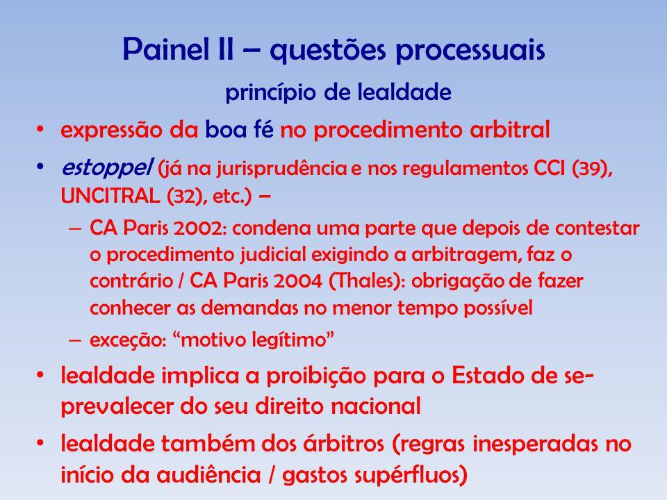 Painel II – questões processuais princípio de lealdade expressão da boa fé no procedimento arbitral estoppel (já na jurisprudência e nos regulamentos CCI (39), UNCITRAL (32), etc.) – – CA Paris 2002: condena uma parte que depois de contestar o procedimento judicial exigindo a arbitragem, faz o contrário / CA Paris 2004 (Thales): obrigação de fazer conhecer as demandas no menor tempo possível – exceção: motivo legítimo lealdade implica a proibição para o Estado de se- prevalecer do seu direito nacional lealdade também dos árbitros (regras inesperadas no início da audiência / gastos supérfluos)