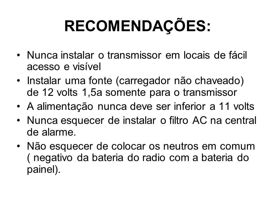 RECOMENDAÇÕES: Nunca instalar o transmissor em locais de fácil acesso e visível Instalar uma fonte (carregador não chaveado) de 12 volts 1,5a somente para o transmissor A alimentação nunca deve ser inferior a 11 volts Nunca esquecer de instalar o filtro AC na central de alarme.