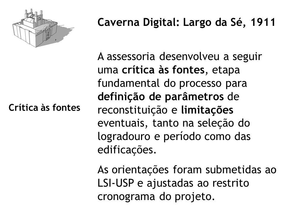 Caverna Digital: Largo da Sé, 1911 A assessoria desenvolveu a seguir uma crítica às fontes, etapa fundamental do processo para definição de parâmetros de reconstituição e limitações eventuais, tanto na seleção do logradouro e período como das edificações.
