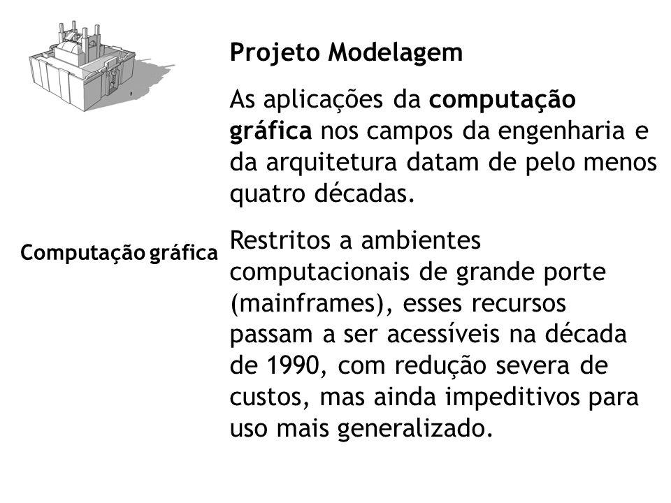 Projeto Modelagem As aplicações da computação gráfica nos campos da engenharia e da arquitetura datam de pelo menos quatro décadas. Restritos a ambien