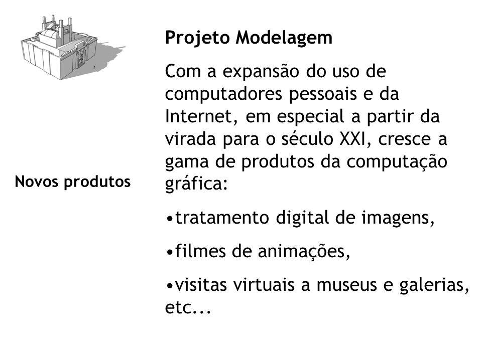 Projeto Modelagem Com a expansão do uso de computadores pessoais e da Internet, em especial a partir da virada para o século XXI, cresce a gama de produtos da computação gráfica: tratamento digital de imagens, filmes de animações, visitas virtuais a museus e galerias, etc...
