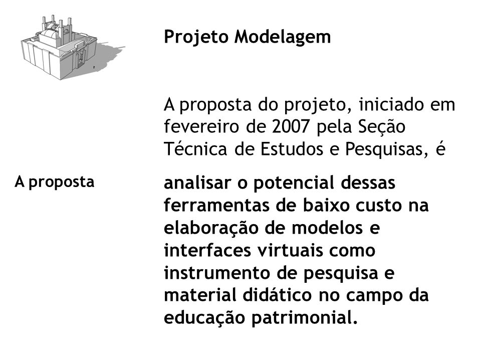 Projeto Modelagem A proposta do projeto, iniciado em fevereiro de 2007 pela Seção Técnica de Estudos e Pesquisas, é analisar o potencial dessas ferramentas de baixo custo na elaboração de modelos e interfaces virtuais como instrumento de pesquisa e material didático no campo da educação patrimonial.