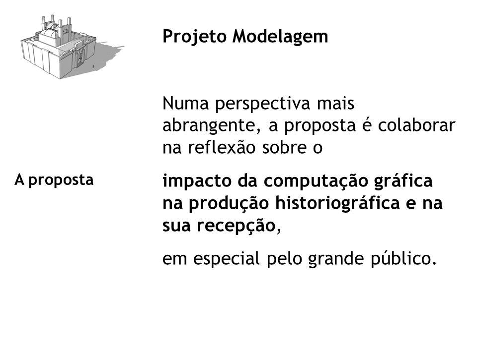 Projeto Modelagem Numa perspectiva mais abrangente, a proposta é colaborar na reflexão sobre o impacto da computação gráfica na produção historiográfica e na sua recepção, em especial pelo grande público.