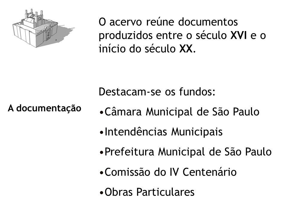 A documentação O acervo reúne documentos produzidos entre o século XVI e o início do século XX. Destacam-se os fundos: Câmara Municipal de São Paulo I