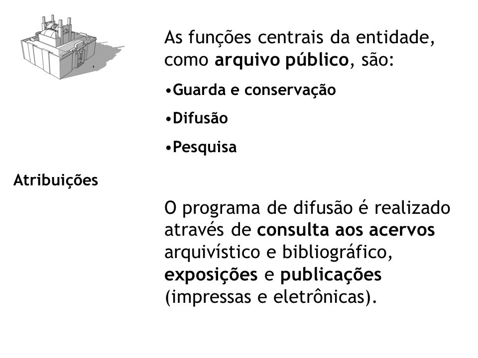 Atribuições As funções centrais da entidade, como arquivo público, são: Guarda e conservação Difusão Pesquisa O programa de difusão é realizado através de consulta aos acervos arquivístico e bibliográfico, exposições e publicações (impressas e eletrônicas).