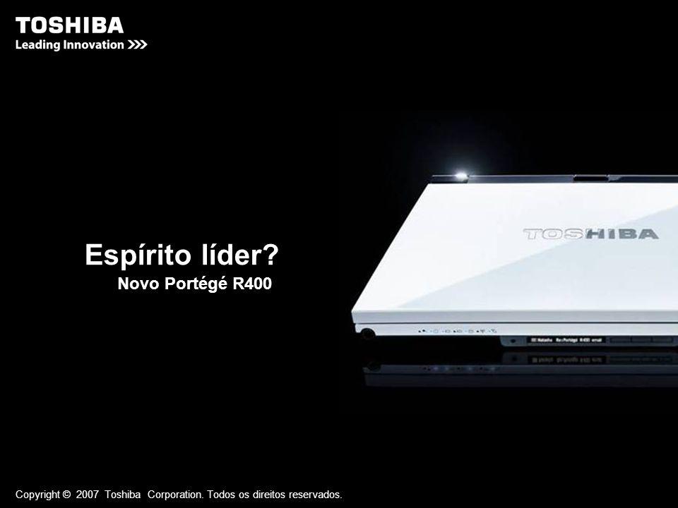 Copyright © 2007 Toshiba Corporation. Todos os direitos reservados. Espírito líder? Novo Portégé R400