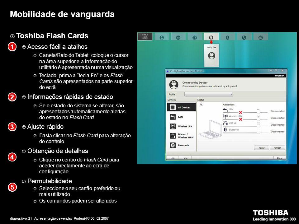 diapositivo: 21 Apresentação de vendas Portégé R400 02.2007  Toshiba Flash Cards  Acesso fácil a atalhos  Caneta/Rato do Tablet: coloque o cursor na área superior e a informação do utilitário é apresentada numa visualização  Teclado: prima a tecla Fn e os Flash Cards são apresentados na parte superior do ecrã  Informações rápidas de estado  Se o estado do sistema se alterar, são apresentados automaticamente alertas do estado no Flash Card  Ajuste rápido  Basta clicar no Flash Card para alteração do controlo  Obtenção de detalhes  Clique no centro do Flash Card para aceder directamente ao ecrã de configuração  Permutabilidade  Seleccione o seu cartão preferido ou mais utilizado  Os comandos podem ser alterados Mobilidade de vanguarda 1 2 3 4 5 1 2 3 4 5