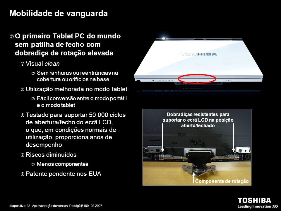 diapositivo: 22 Apresentação de vendas Portégé R400 02.2007  O primeiro Tablet PC do mundo sem patilha de fecho com dobradiça de rotação elevada  Visual clean  Sem ranhuras ou reentrâncias na cobertura ou orifícios na base  Utilização melhorada no modo tablet  Fácil conversão entre o modo portátil e o modo tablet  Testado para suportar 50 000 ciclos de abertura/fecho do ecrã LCD, o que, em condições normais de utilização, proporciona anos de desempenho  Riscos diminuídos  Menos componentes  Patente pendente nos EUA Mobilidade de vanguarda Componente de rotação Dobradiças resistentes para suportar o ecrã LCD na posição aberto/fechado